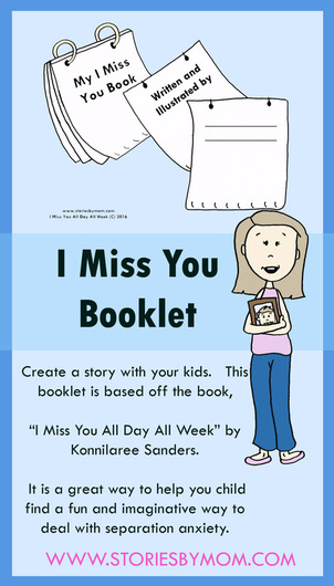 "Create a story with your kids. This booklet is based off the book, ""I Miss You All Day All Week"" by Konnilaree Sanders. It is a great way to help you child find a fun and imaginative way to deal with separation anxiety."