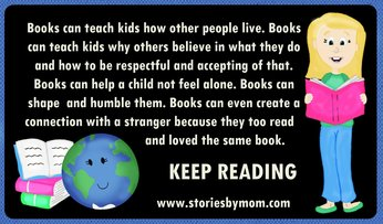 Books can teach kids how other people live. Books can teach kids why others believe in what they do and how to be respectful and accepting of that. Books can help a child not feel alone. Books can shape  and humble them. Books can even create a  connection with a stranger because they too read and loved the same book.  																						Keep Reading. www.storiesbymom.com