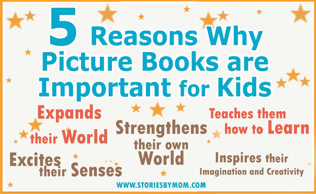 5 Reasons Why Picture Books are Important for Kids. 1. Excites their Senses. 2. Expands their World. 3. Strengthens their own World. 4. Teaches them to Learn. 5. Inspires Imagination and Creativity. Read more at www.storiesbymom.com Children's Books for parents and kids.
